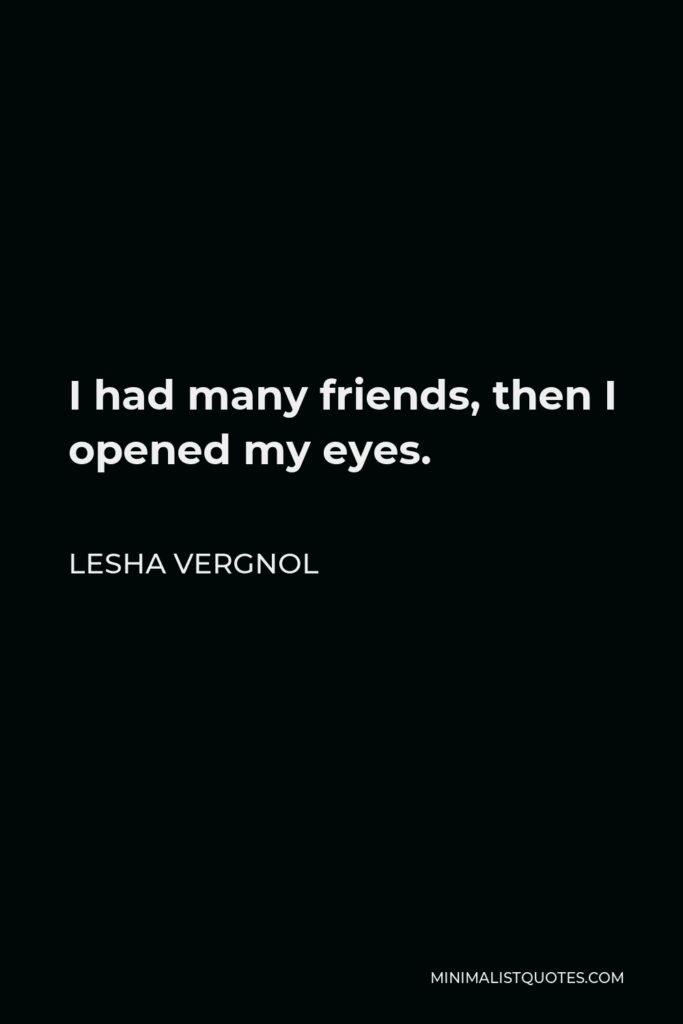 Lesha Vergnol Quote - I had many friends, then I opened my eyes.