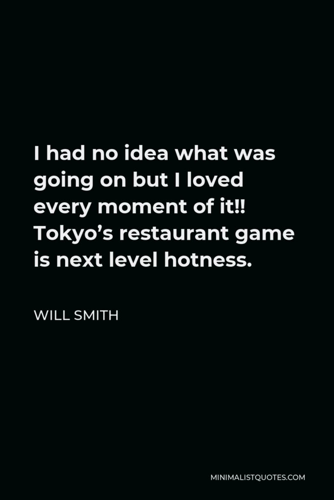 Will Smith Quote - I had no idea what was going on but I loved every moment of it!! Tokyo's restaurant game is next level hotness.