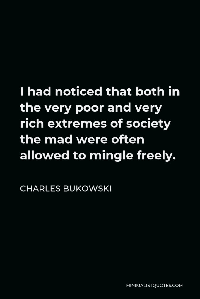 Charles Bukowski Quote - I had noticed that both in the very poor and very rich extremes of society the mad were often allowed to mingle freely.
