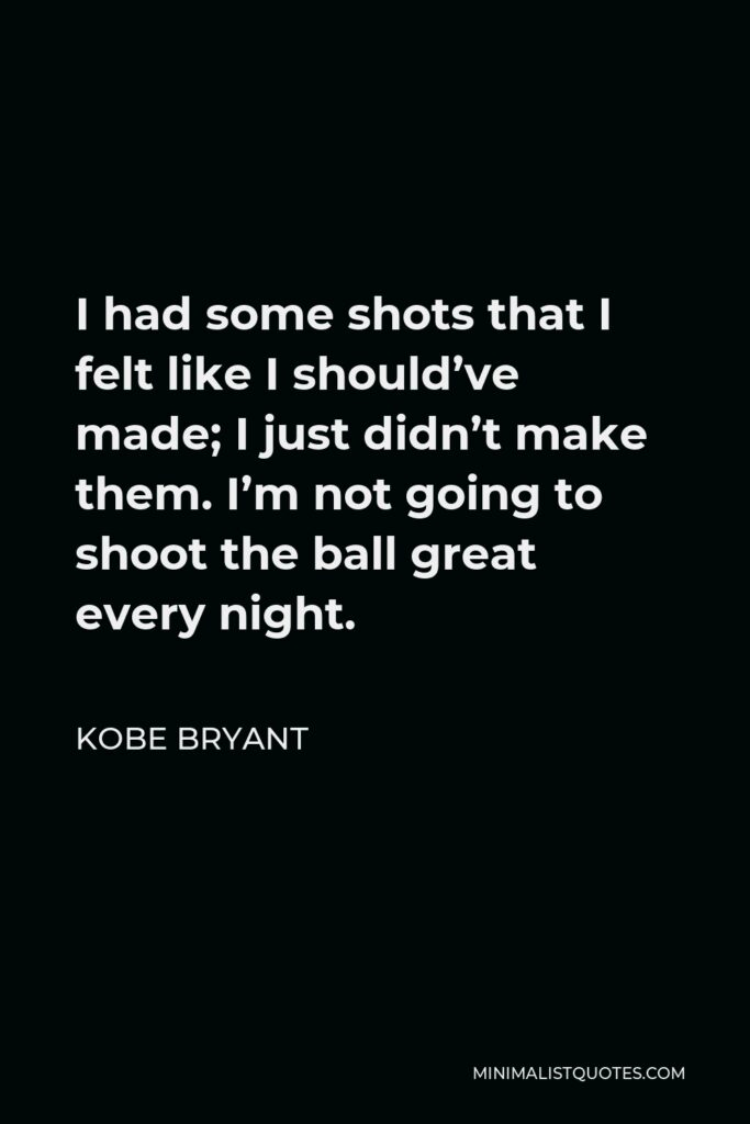 Kobe Bryant Quote - I had some shots that I felt like I should've made; I just didn't make them. I'm not going to shoot the ball great every night.