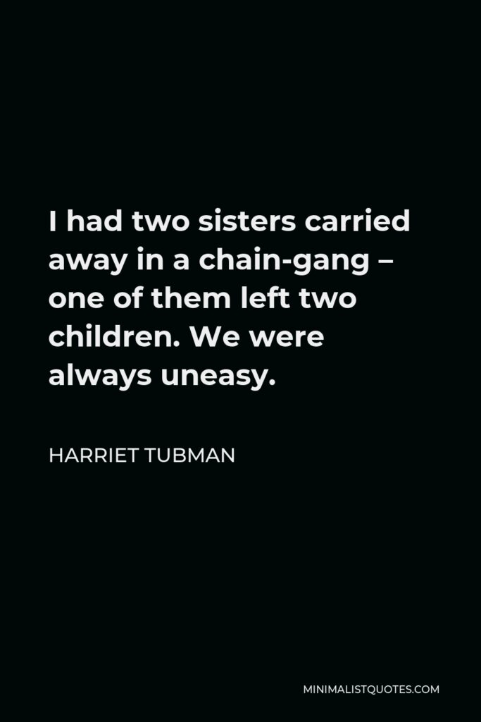 Harriet Tubman Quote - I had two sisters carried away in a chain-gang – one of them left two children. We were always uneasy.