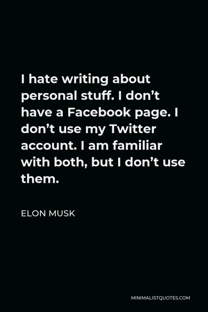 Elon Musk Quote - I hate writing about personal stuff. I don't have a Facebook page. I don't use my Twitter account. I am familiar with both, but I don't use them.