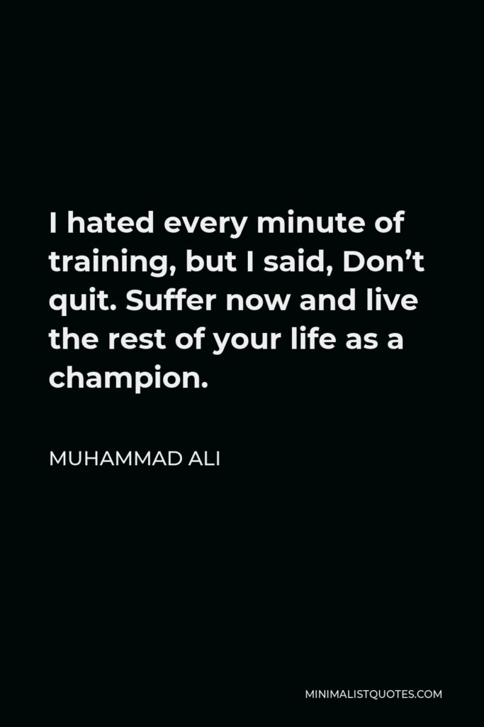 Muhammad Ali Quote - I hated every minute of training, but I said, Don't quit. Suffer now and live the rest of your life as a champion.
