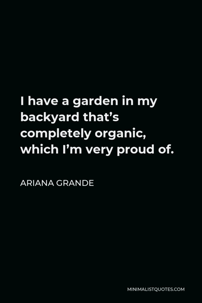 Ariana Grande Quote - I have a garden in my backyard that's completely organic, which I'm very proud of.