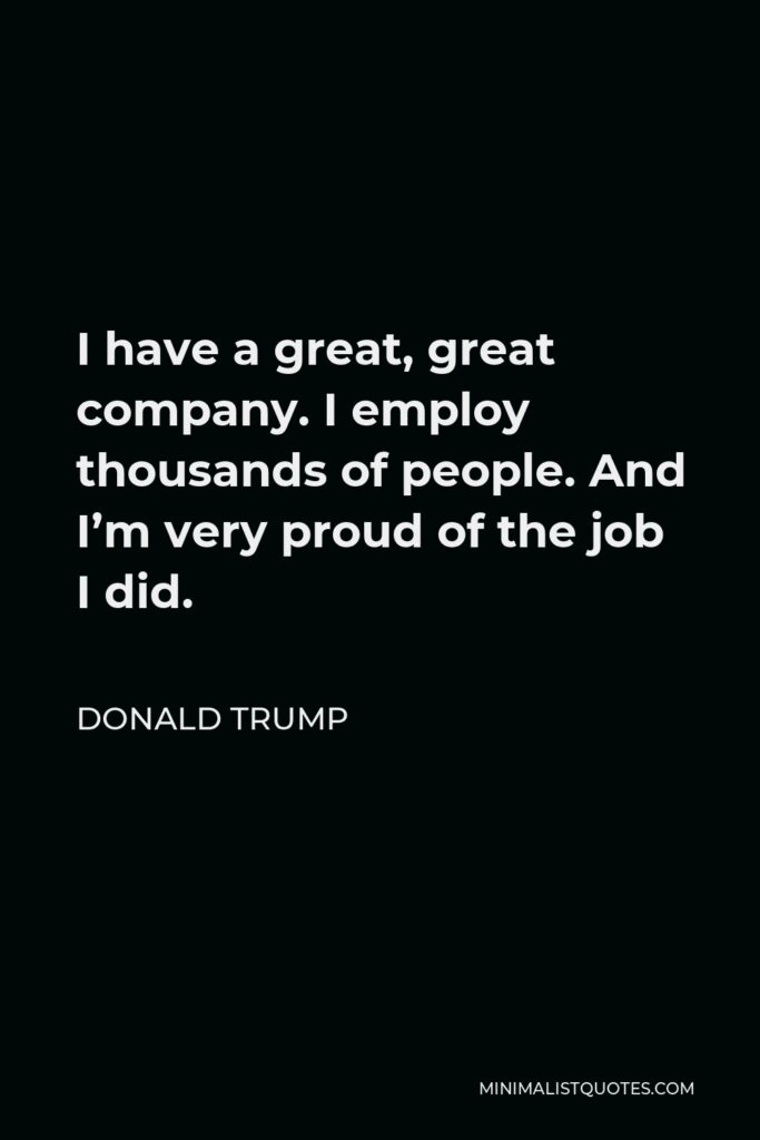 Donald Trump Quote - I have a great, great company. I employ thousands of people. And I'm very proud of the job I did.