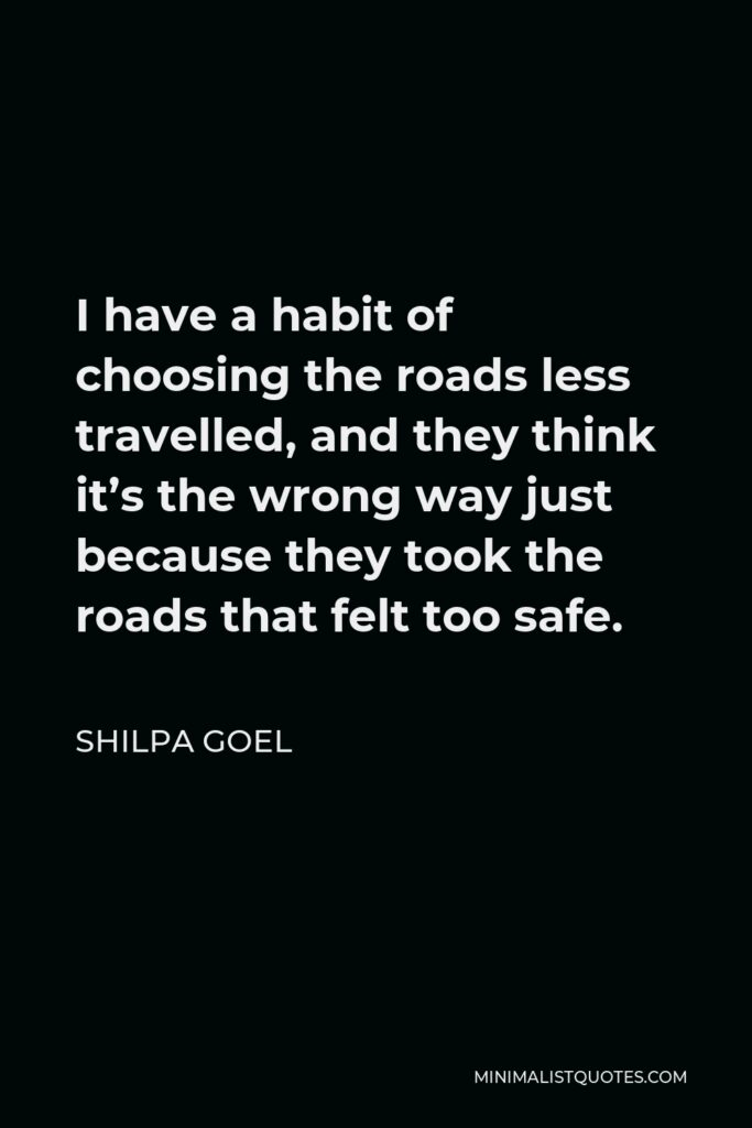 Shilpa Goel Quote - I have a habit of choosing the roads less travelled, and they think it's the wrong way just because they took the roads that felt too safe.