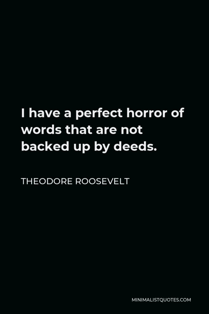 Theodore Roosevelt Quote - I have a perfect horror of words that are not backed up by deeds.