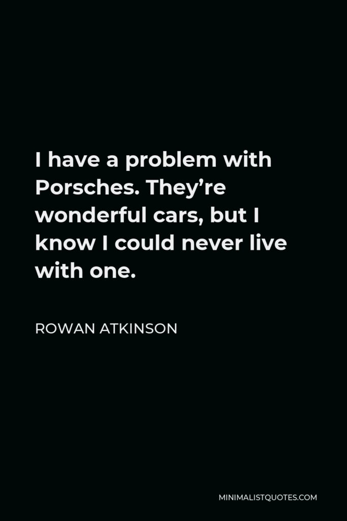 Rowan Atkinson Quote - I have a problem with Porsches. They're wonderful cars, but I know I could never live with one.