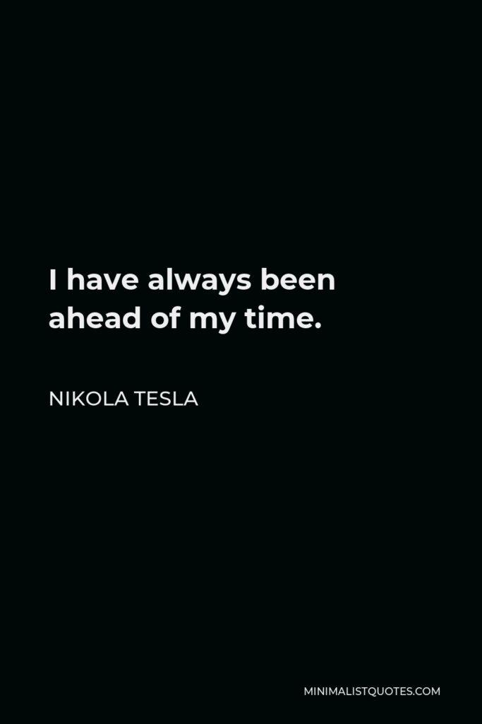 Nikola Tesla Quote - I have always been ahead of my time.