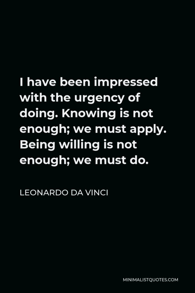 Leonardo da Vinci Quote - I have been impressed with the urgency of doing. Knowing is not enough; we must apply. Being willing is not enough; we must do.