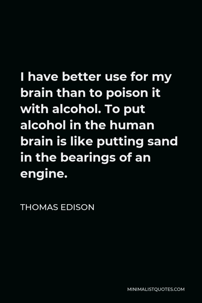Thomas Edison Quote - I have better use for my brain than to poison it with alcohol. To put alcohol in the human brain is like putting sand in the bearings of an engine.