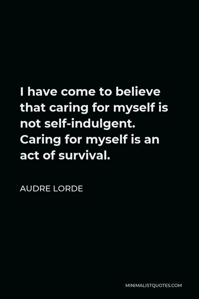 Audre Lorde Quote - I have come to believe that caring for myself is not self-indulgent. Caring for myself is an act of survival.
