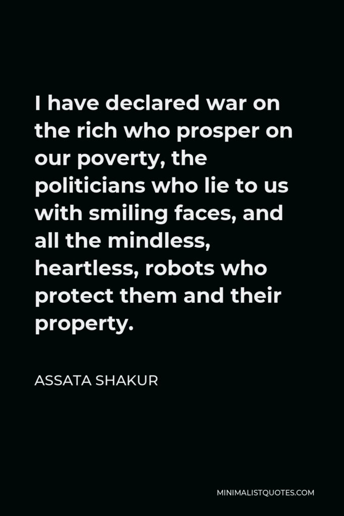 Assata Shakur Quote - I have declared war on the rich who prosper on our poverty, the politicians who lie to us with smiling faces, and all the mindless, heartless, robots who protect them and their property.