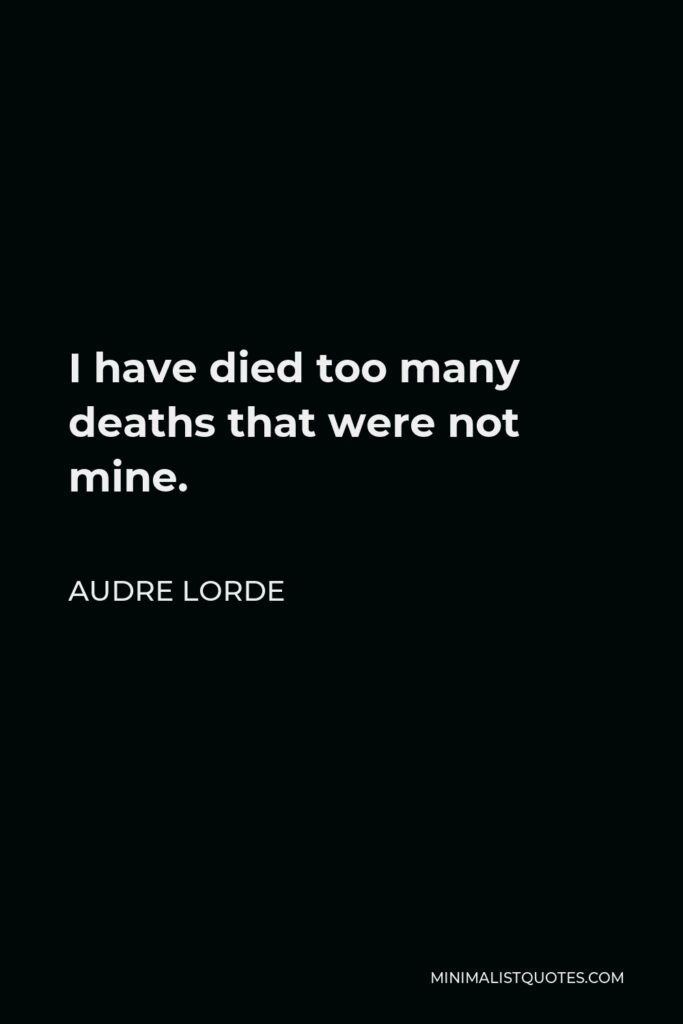 Audre Lorde Quote - I have died too many deaths that were not mine.