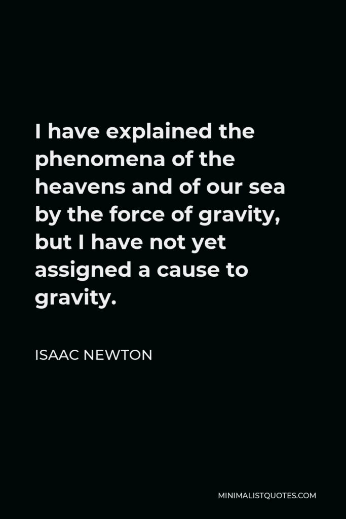 Isaac Newton Quote: I have explained the phenomena of the heavens and of our sea by the force of gravity, but I have not yet assigned a cause to gravity.