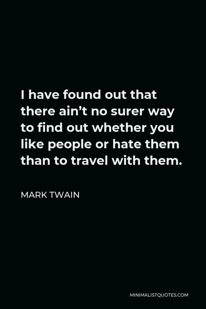 Mark Twain Quote - I have found out that there ain't no surer way to find out whether you like people or hate them than to travel with them.