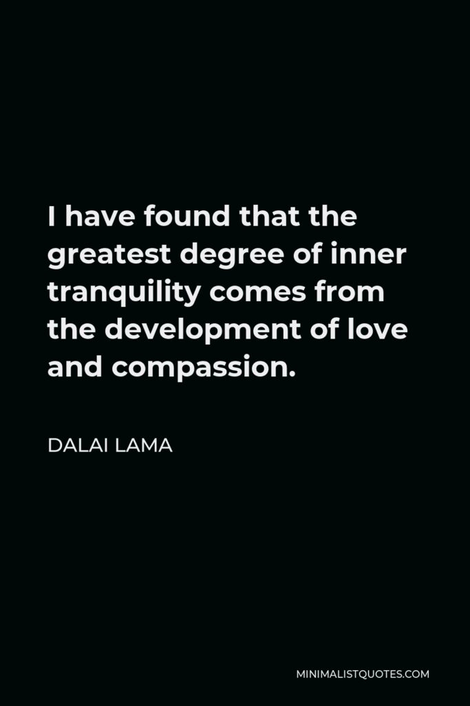 Dalai Lama Quote - I have found that the greatest degree of inner tranquility comes from the development of love and compassion.