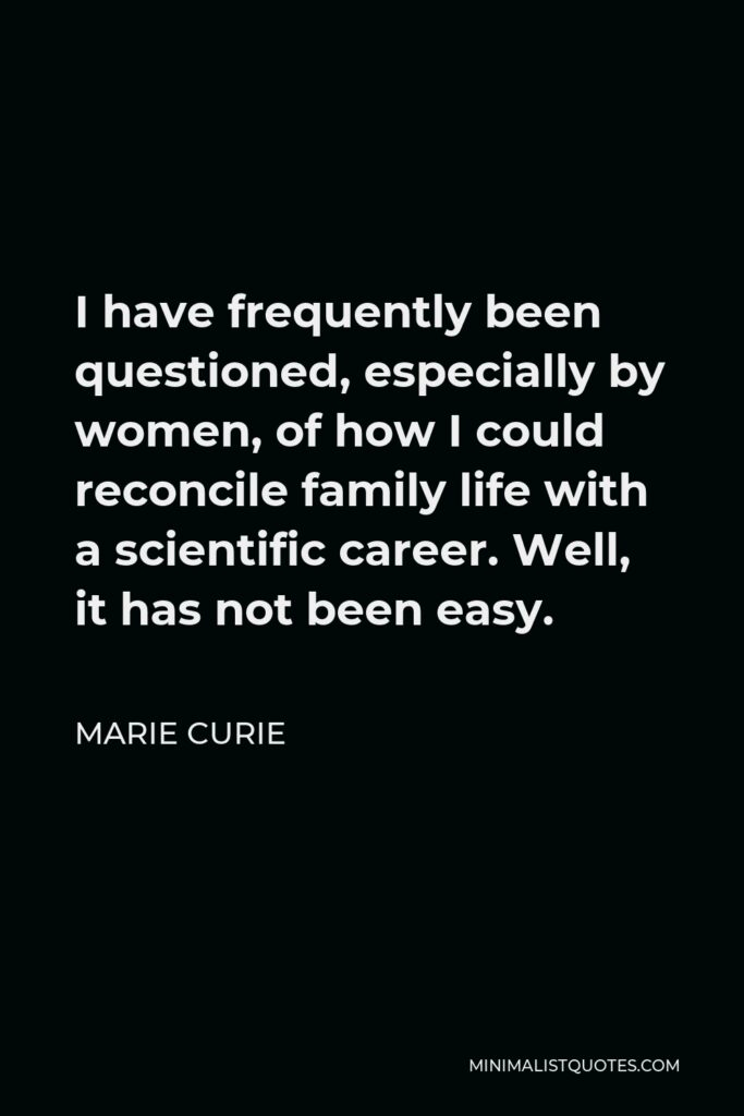 Marie Curie Quote - I have frequently been questioned, especially by women, of how I could reconcile family life with a scientific career. Well, it has not been easy.