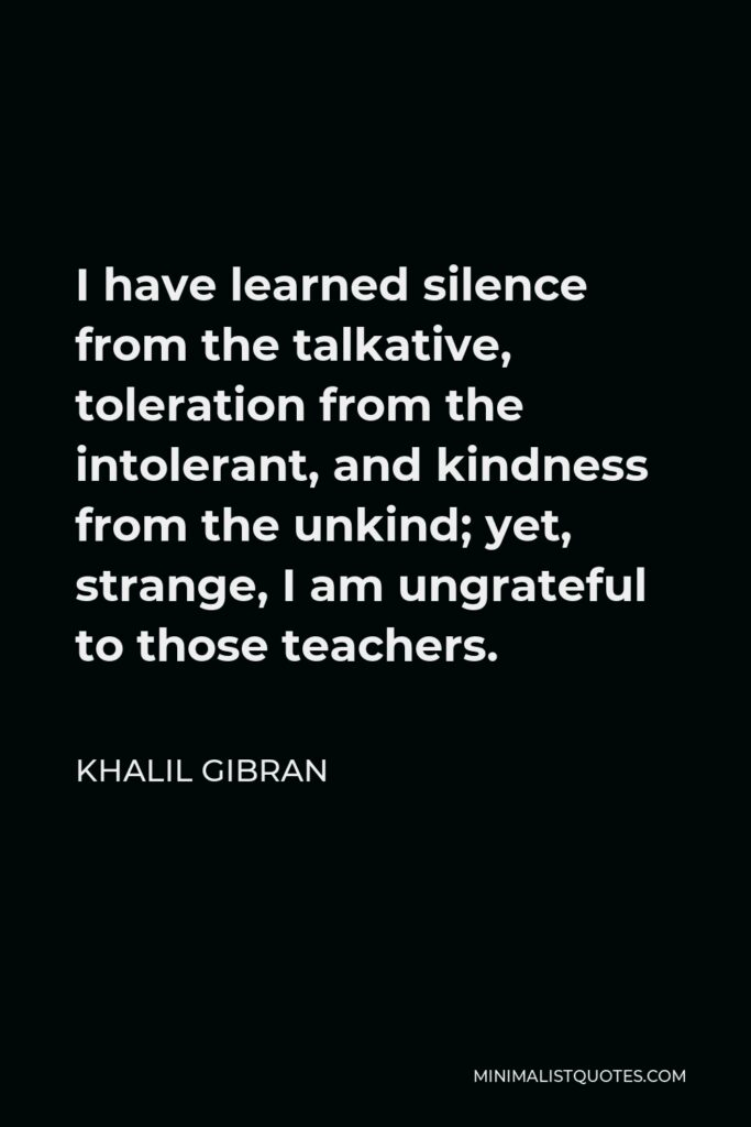 Khalil Gibran Quote - I have learned silence from the talkative, toleration from the intolerant, and kindness from the unkind; yet, strange, I am ungrateful to those teachers.