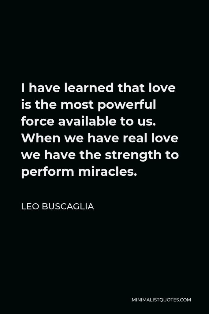 Leo Buscaglia Quote - I have learned that love is the most powerful force available to us. When we have real love we have the strength to perform miracles.
