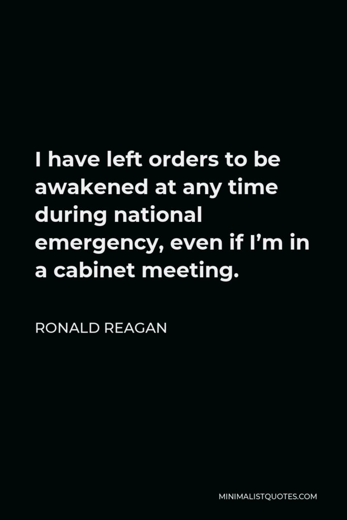 Ronald Reagan Quote - I have left orders to be awakened at any time during national emergency, even if I'm in a cabinet meeting.