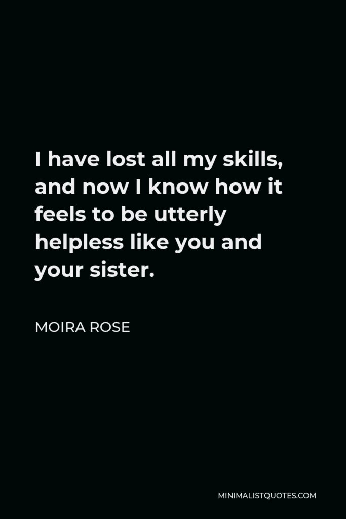 Moira Rose Quote - I have lost all my skills, and now I know how it feels to be utterly helpless like you and your sister.