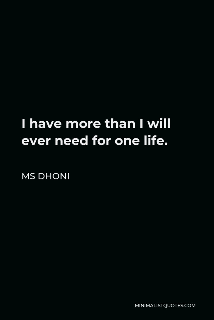MS Dhoni Quote - I have more than I will ever need for one life.