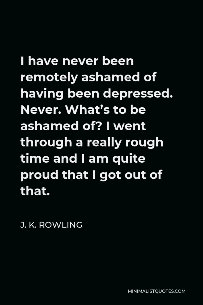 J. K. Rowling Quote - I have never been remotely ashamed of having been depressed. Never. What's to be ashamed of? I went through a really rough time and I am quite proud that I got out of that.
