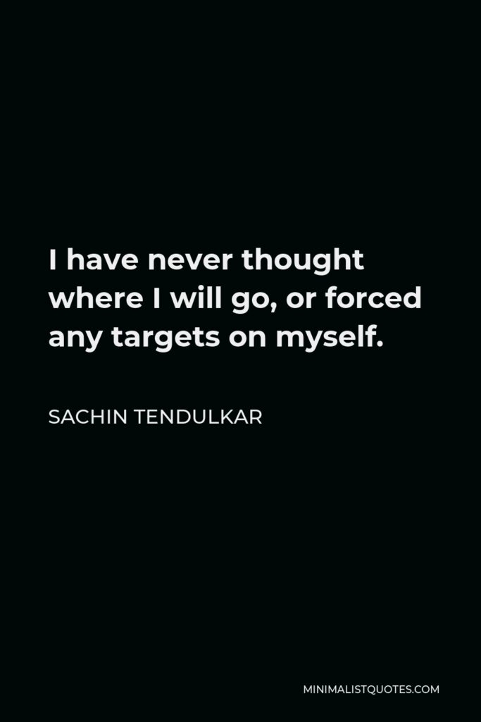 Sachin Tendulkar Quote - I have never thought where I will go, or forced any targets on myself.