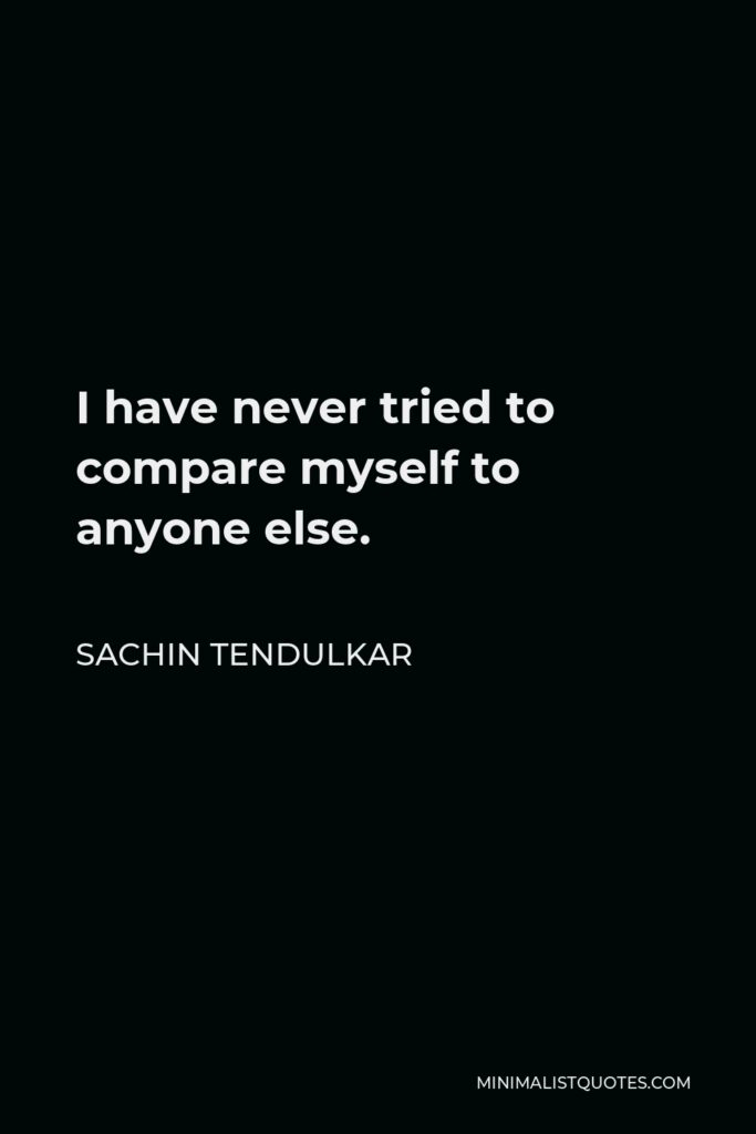 Sachin Tendulkar Quote - I have never tried to compare myself to anyone else.