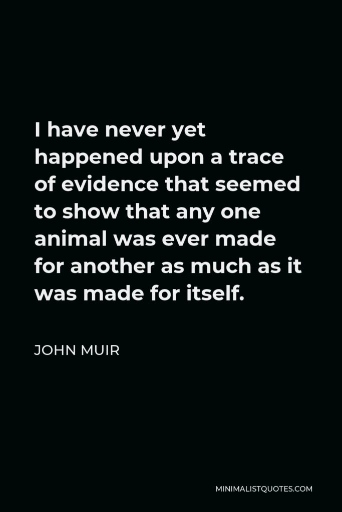 John Muir Quote - I have never yet happened upon a trace of evidence that seemed to show that any one animal was ever made for another as much as it was made for itself.