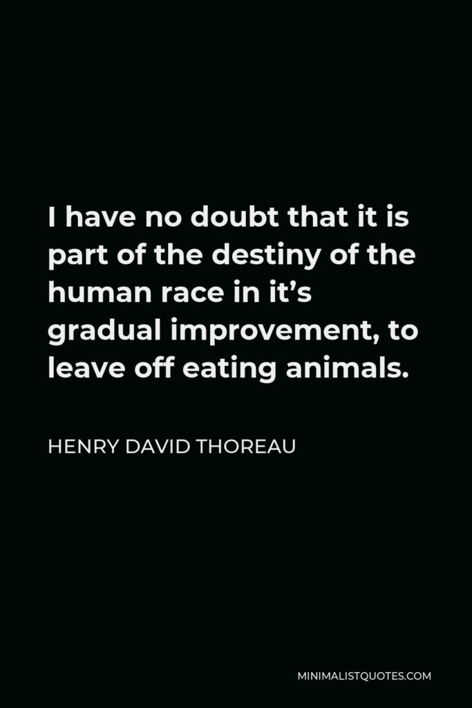 Henry David Thoreau Quote - I have no doubt that it is part of the destiny of the human race in it's gradual improvement, to leave off eating animals.