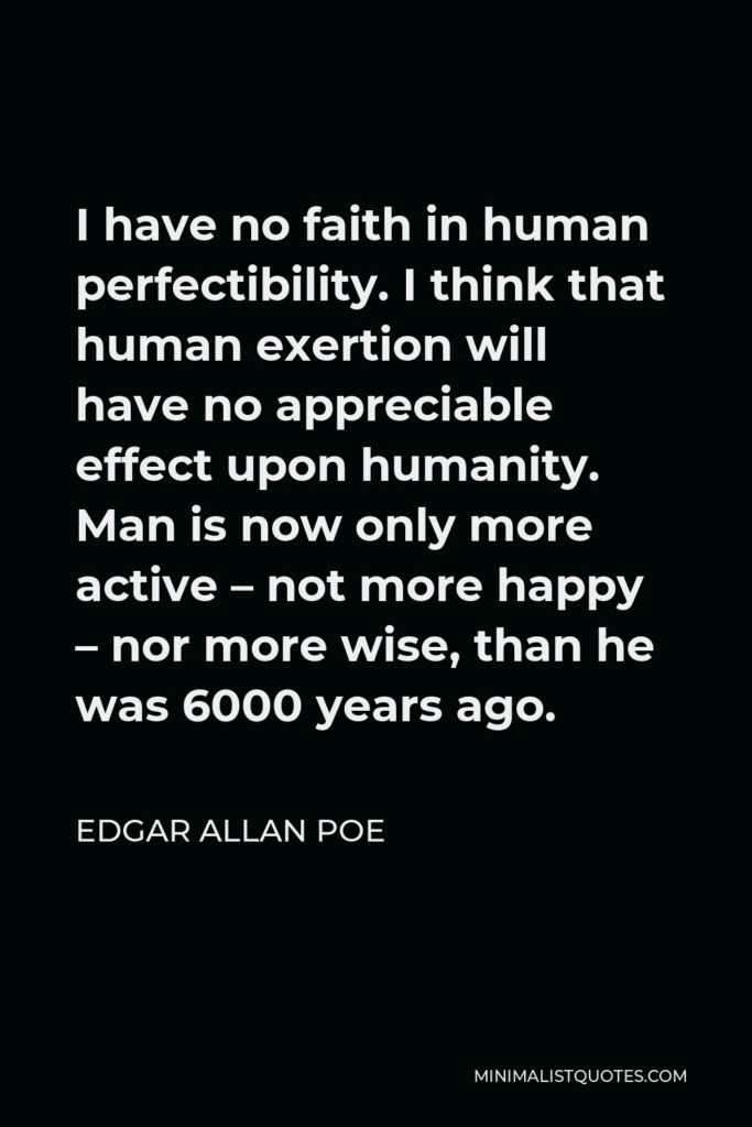Edgar Allan Poe Quote - I have no faith in human perfectibility. I think that human exertion will have no appreciable effect upon humanity. Man is now only more active – not more happy – nor more wise, than he was 6000 years ago.