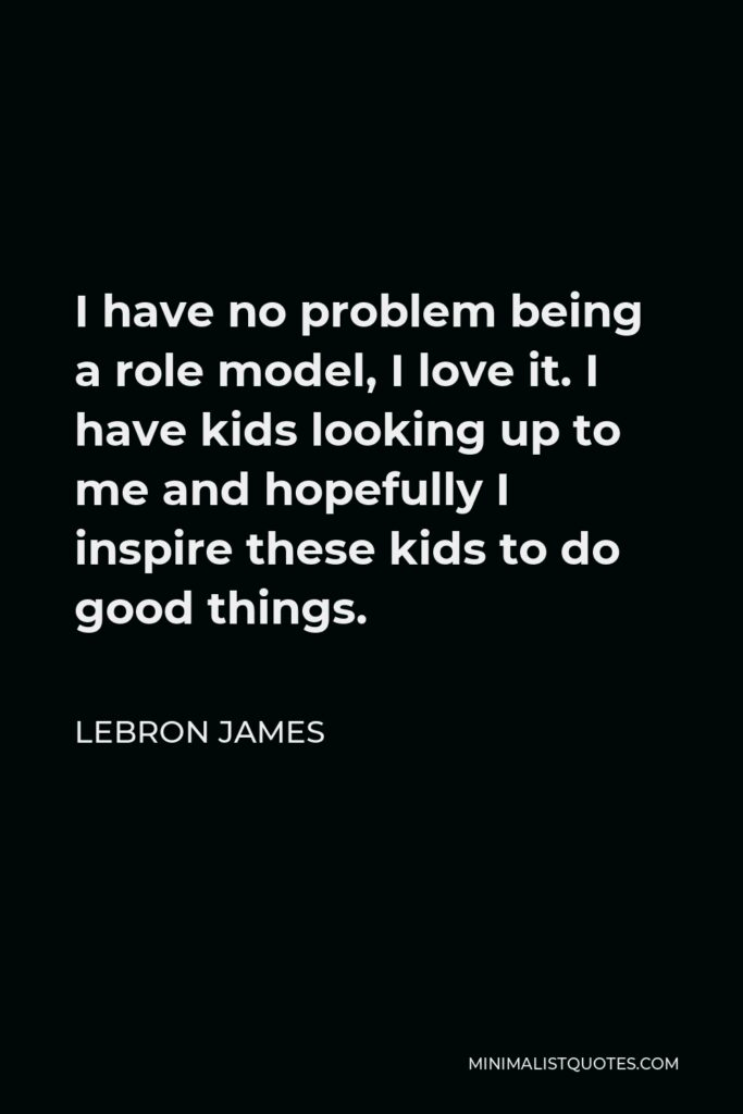 LeBron James Quote - I have no problem being a role model, I love it. I have kids looking up to me and hopefully I inspire these kids to do good things.
