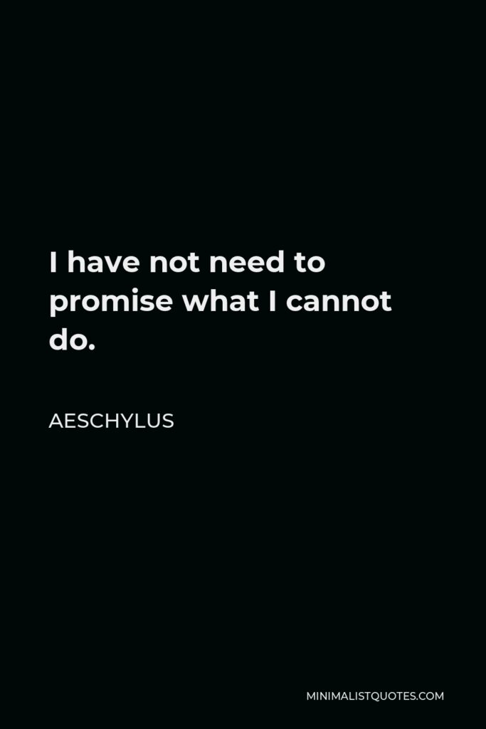 Aeschylus Quote - I have not need to promise what I cannot do.