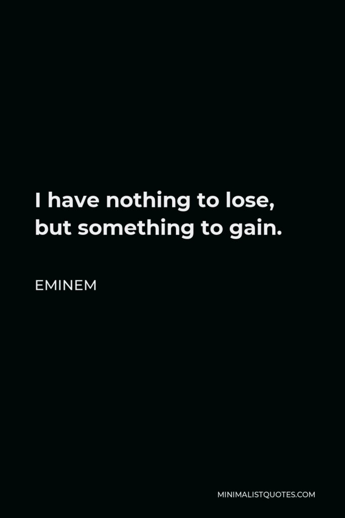 Eminem Quote - I have nothing to lose, but something to gain.