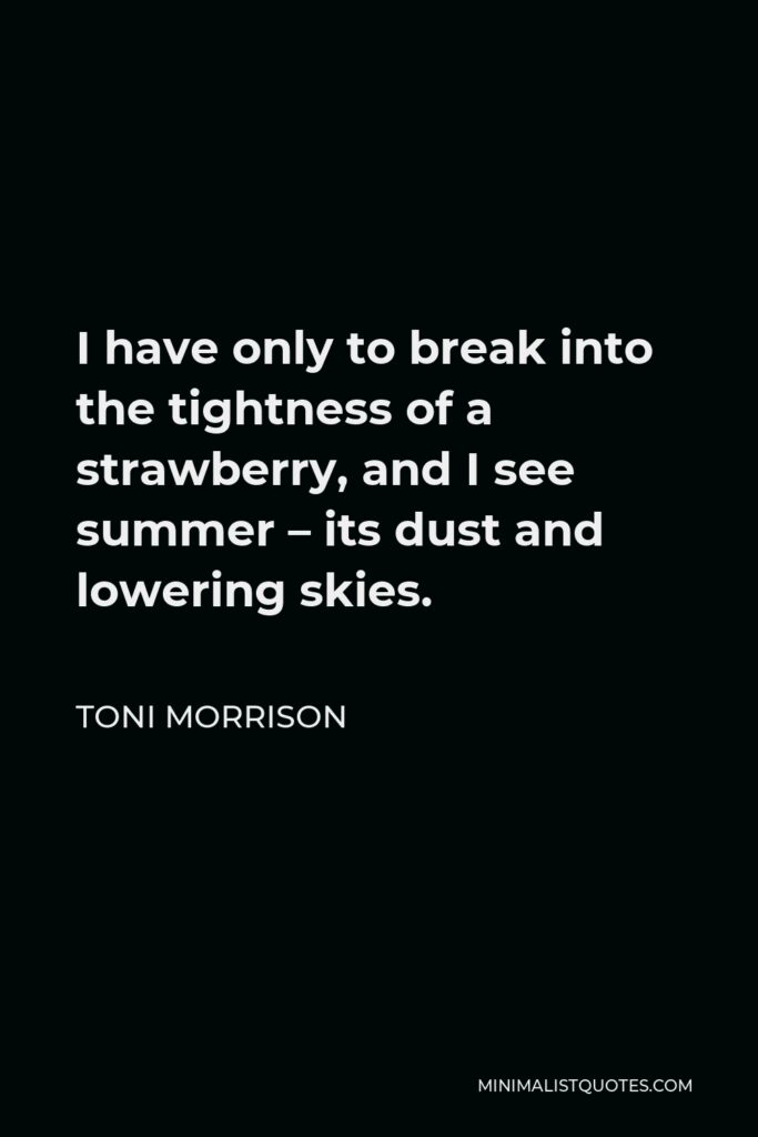 Toni Morrison Quote - I have only to break into the tightness of a strawberry, and I see summer – its dust and lowering skies.