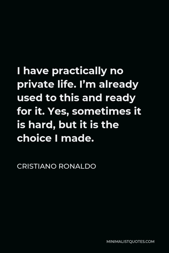 Cristiano Ronaldo Quote - I have practically no private life. I'm already used to this and ready for it. Yes, sometimes it is hard, but it is the choice I made.