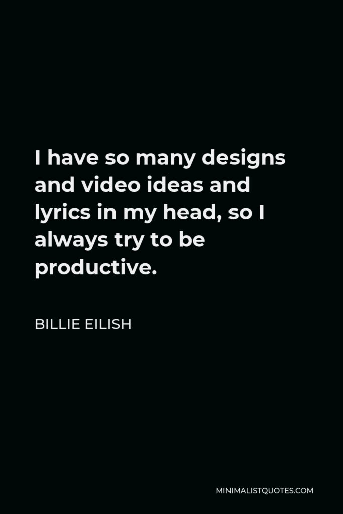 Billie Eilish Quote - I have so many designs and video ideas and lyrics in my head, so I always try to be productive.