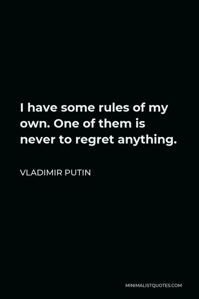 Vladimir Putin Quote - I have some rules of my own. One of them is never to regret anything.