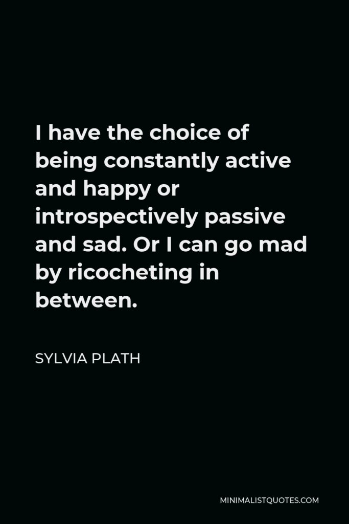 Sylvia Plath Quote - I have the choice of being constantly active and happy or introspectively passive and sad. Or I can go mad by ricocheting in between.
