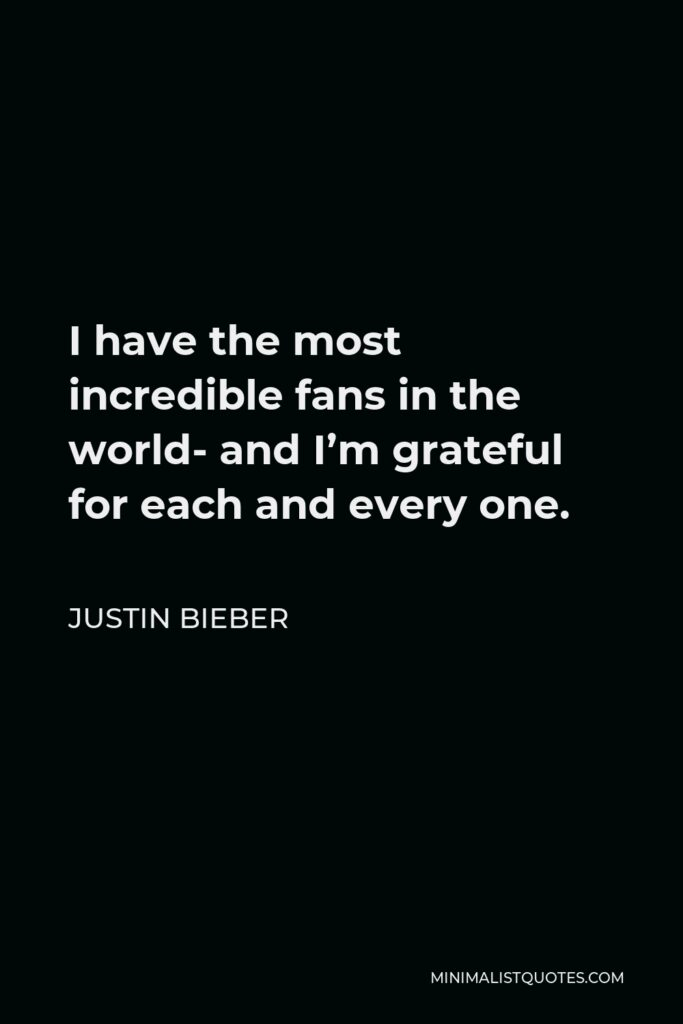Justin Bieber Quote - I have the most incredible fans in the world- and I'm grateful for each and every one.