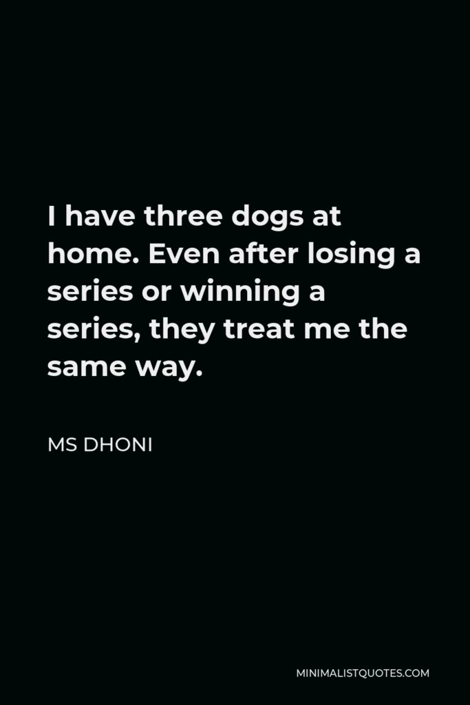 MS Dhoni Quote - I have three dogs at home. Even after losing a series or winning a series, they treat me the same way.