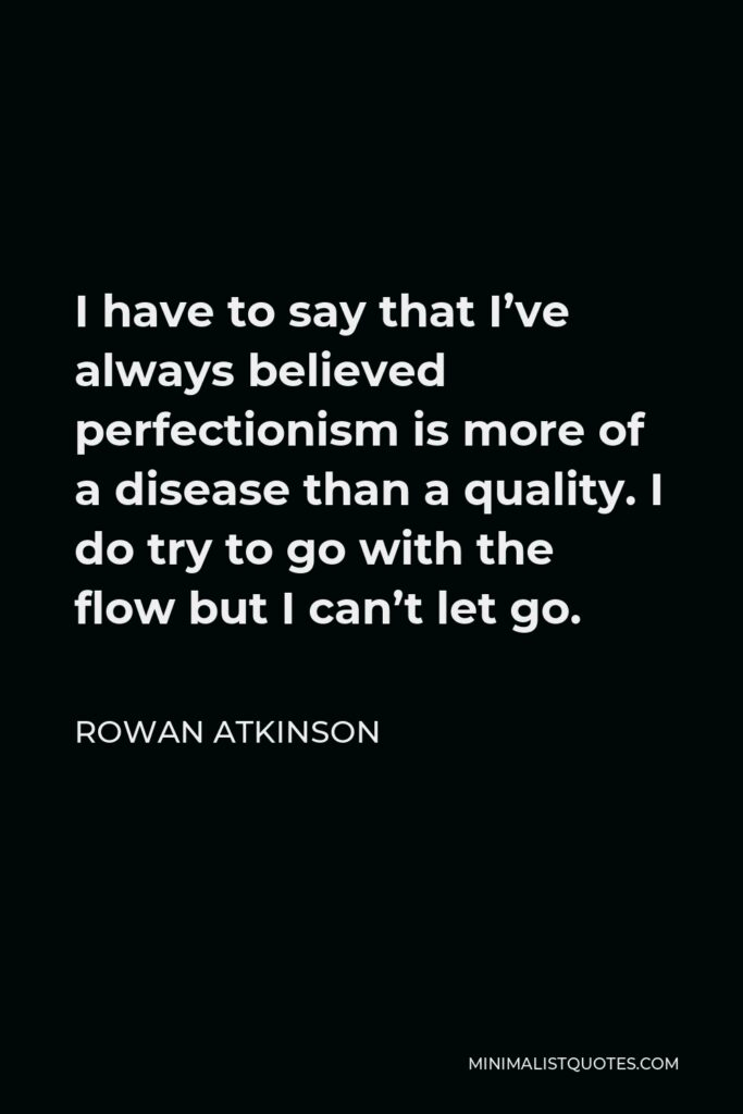 Rowan Atkinson Quote - I have to say that I've always believed perfectionism is more of a disease than a quality. I do try to go with the flow but I can't let go.