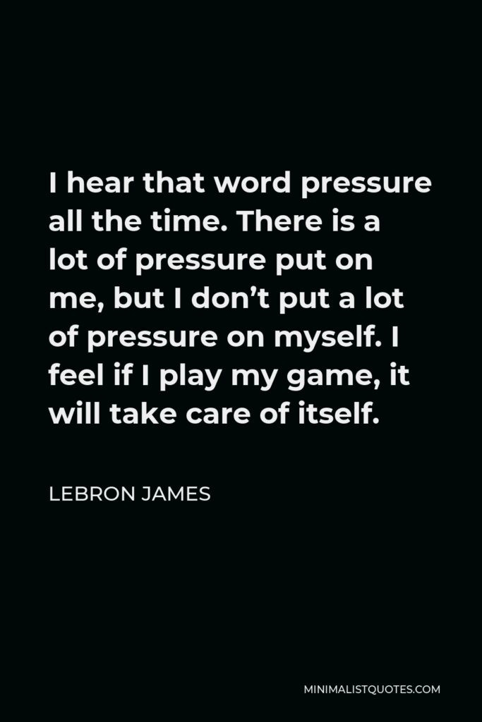 LeBron James Quote - I hear that word pressure all the time. There is a lot of pressure put on me, but I don't put a lot of pressure on myself. I feel if I play my game, it will take care of itself.