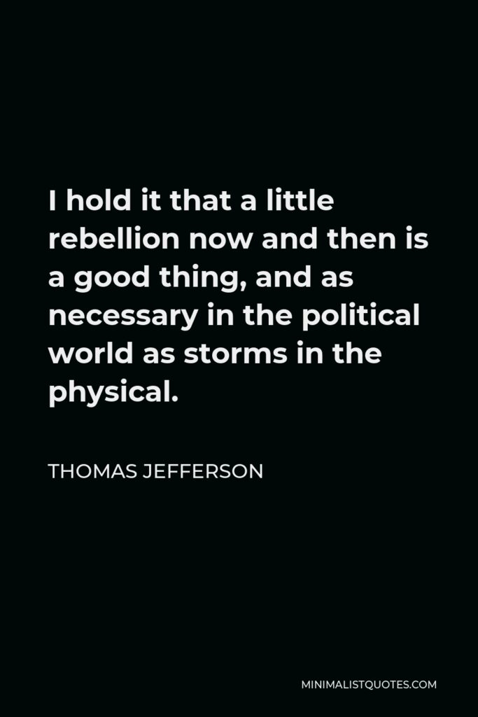 Thomas Jefferson Quote - I hold it that a little rebellion now and then is a good thing, and as necessary in the political world as storms in the physical.
