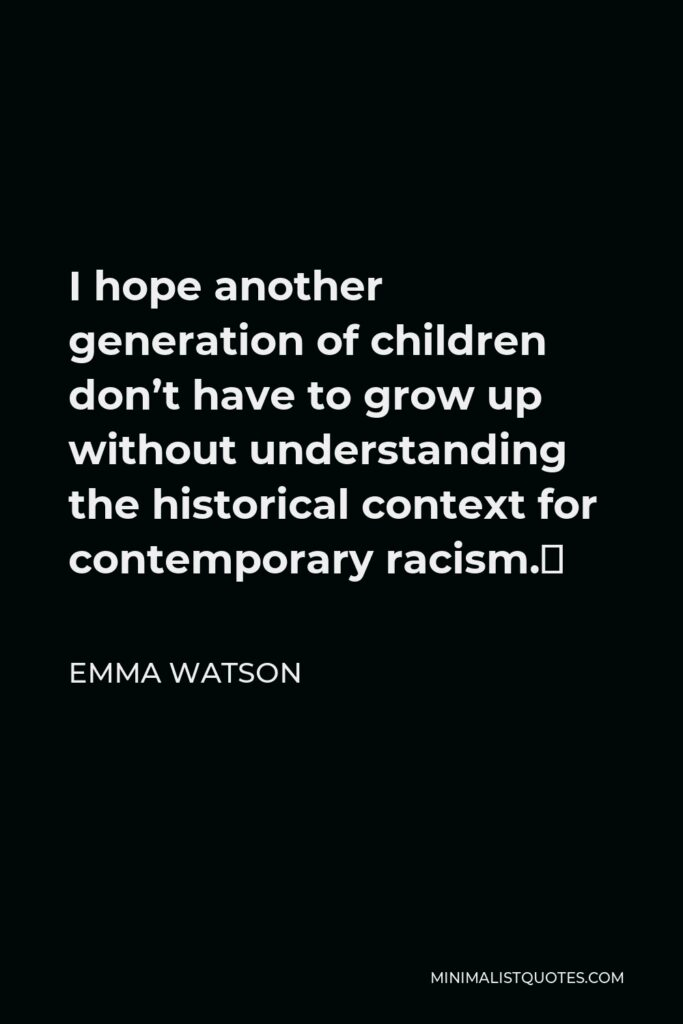 Emma Watson Quote - I hope another generation of children don't have to grow up without understanding the historical context for contemporary racism.