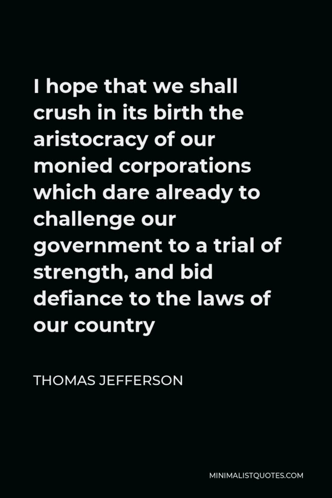 Thomas Jefferson Quote - I hope that we shall crush in its birth the aristocracy of our monied corporations which dare already to challenge our government to a trial of strength, and bid defiance to the laws of our country