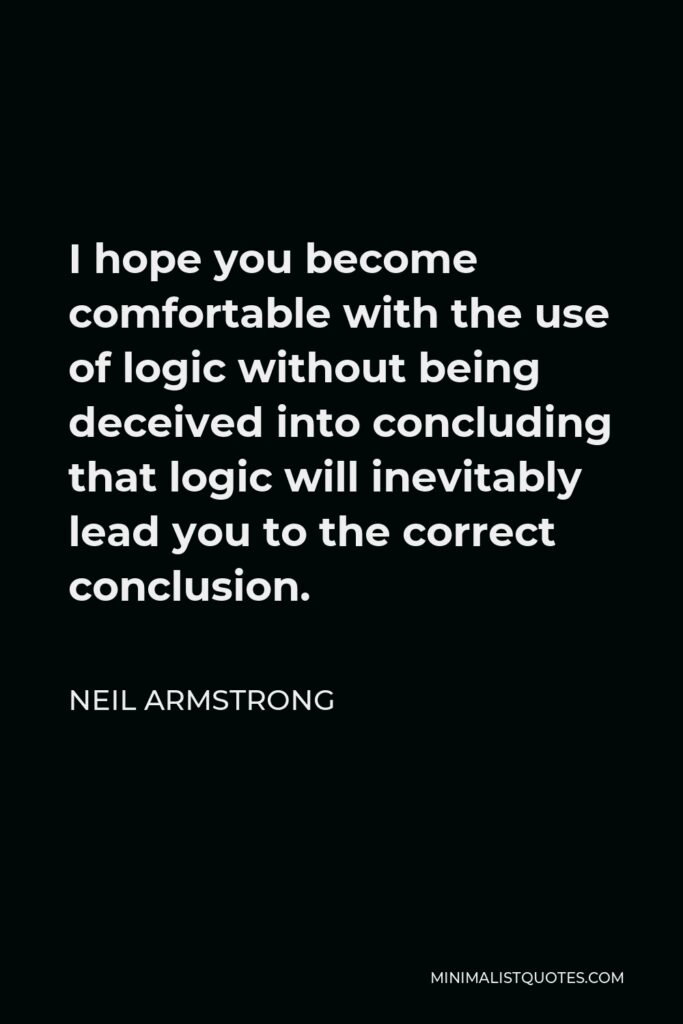 Neil Armstrong Quote - I hope you become comfortable with the use of logic without being deceived into concluding that logic will inevitably lead you to the correct conclusion.