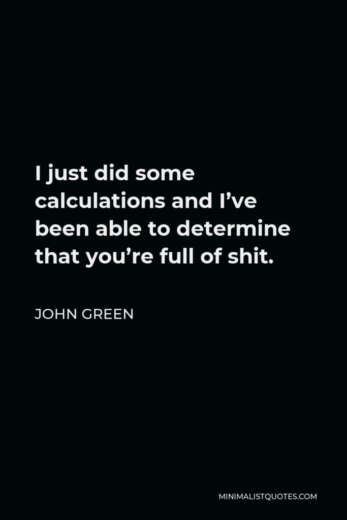 John Green Quote - I just did some calculations and I've been able to determine that you're full of shit.